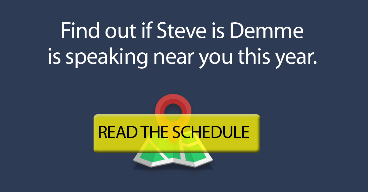 Read Steve Demme's speaking schedule to see if he's speaking near you this year.