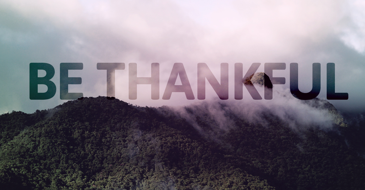 Being thankful is a fruit of our faith in an all-loving, all-powerful, all-knowing God.